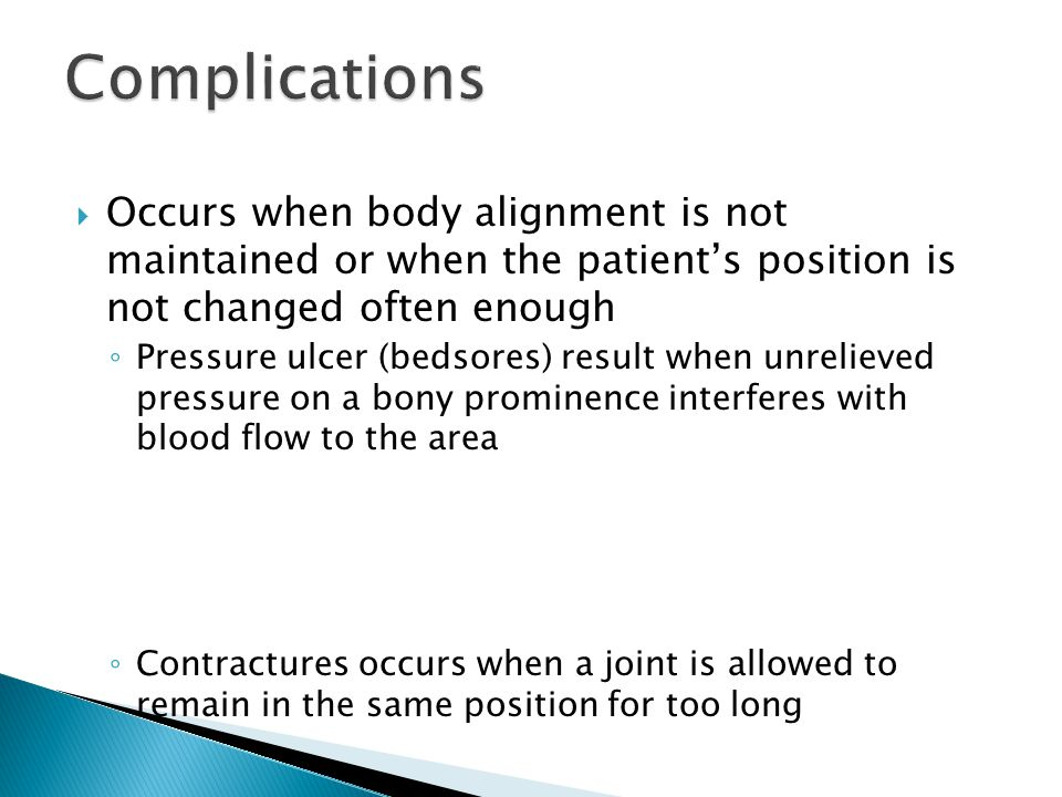  Occurs when body alignment is not maintained or when the patient's position is not changed often enough ◦ Pressure ulcer (bedsores) result when unre