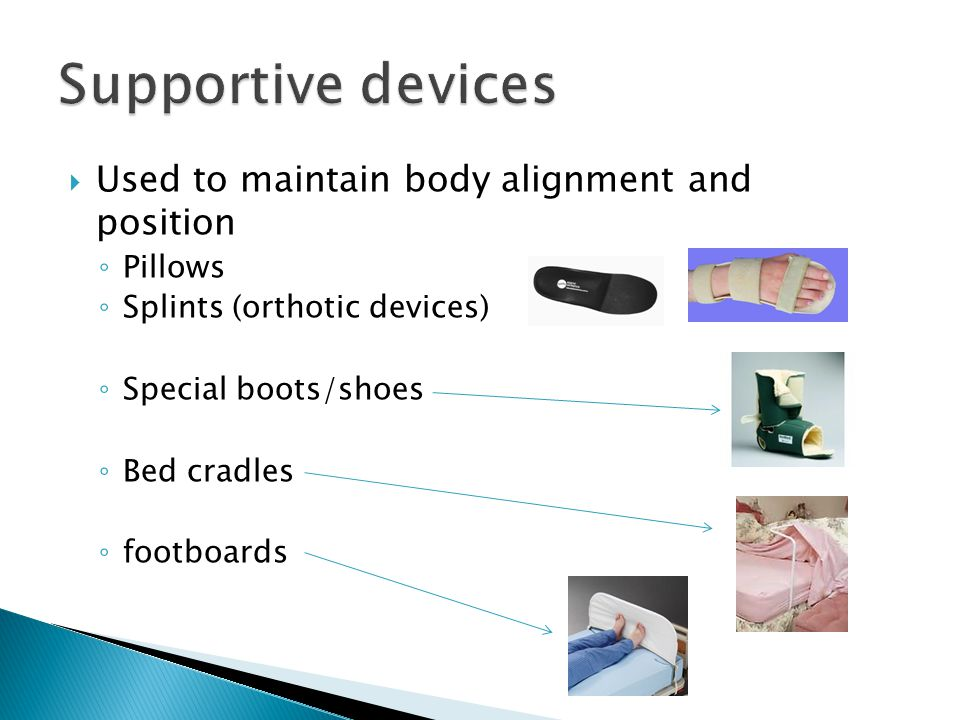  Used to maintain body alignment and position ◦ Pillows ◦ Splints (orthotic devices) ◦ Special boots/shoes ◦ Bed cradles ◦ footboards