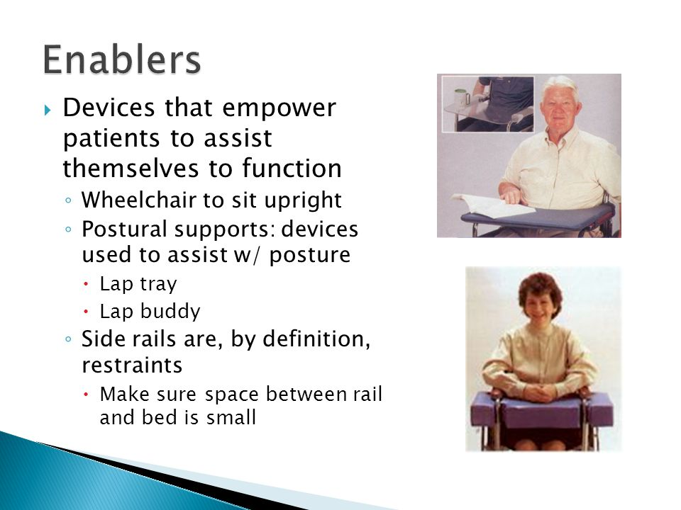  Devices that empower patients to assist themselves to function ◦ Wheelchair to sit upright ◦ Postural supports: devices used to assist w/ posture  Lap tray  Lap buddy ◦ Side rails are, by definition, restraints  Make sure space between rail and bed is small