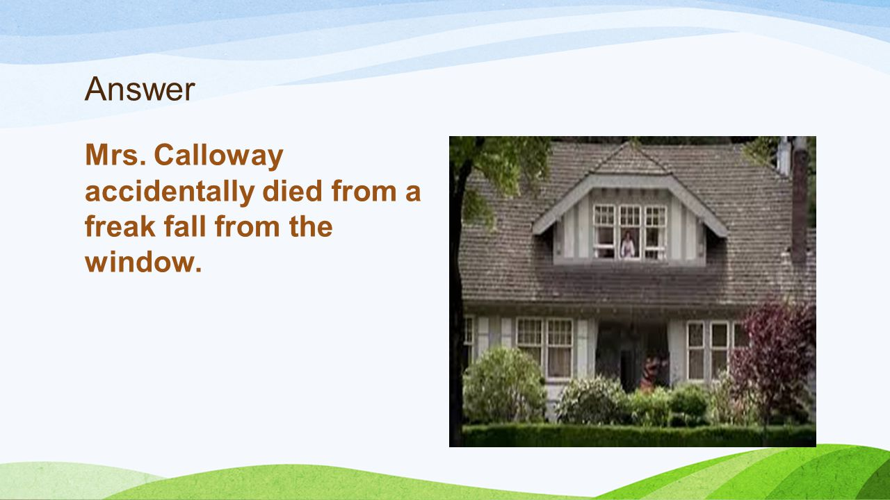 Answer Mrs. Calloway accidentally died from a freak fall from the window.