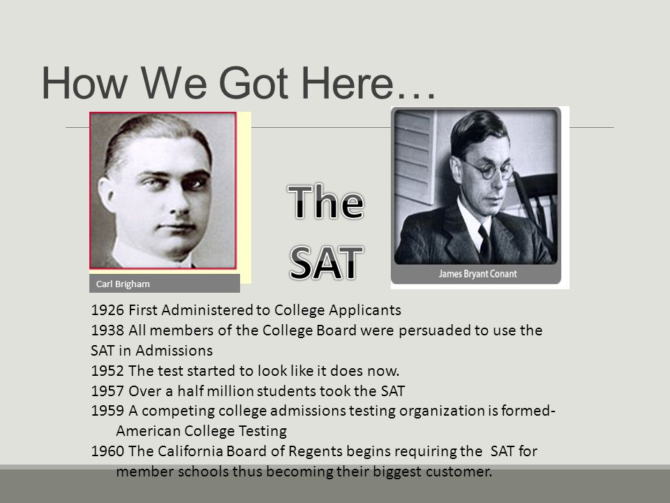 How We Got Here… Carl Brigham 1926 First Administered to College Applicants 1938 All members of the College Board were persuaded to use the SAT in Admissions 1952 The test started to look like it does now.