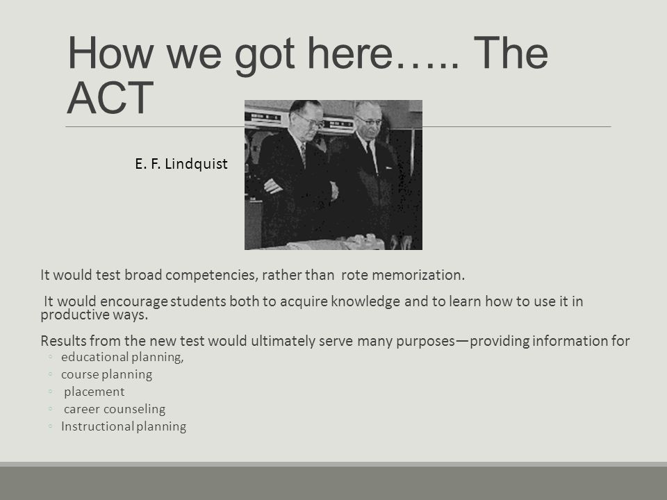 How we got here….. The ACT It would test broad competencies, rather than rote memorization.