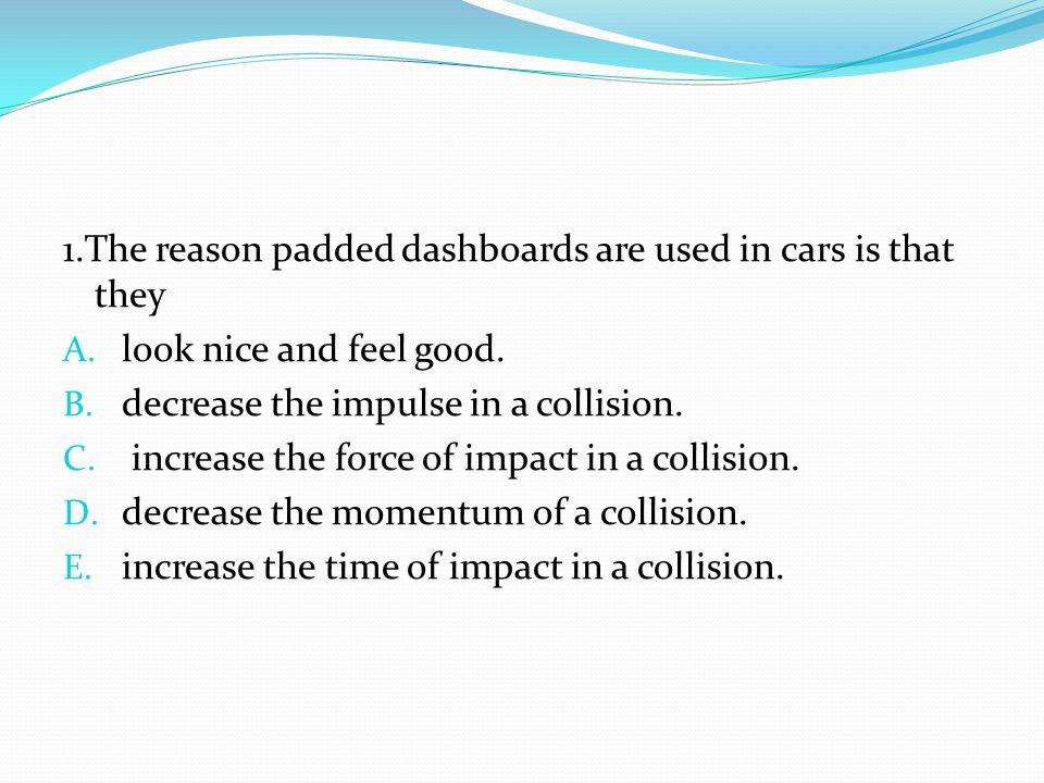 1.The reason padded dashboards are used in cars is that they A. look nice and feel good. B. decrease the impulse in a collision. C. increase the force