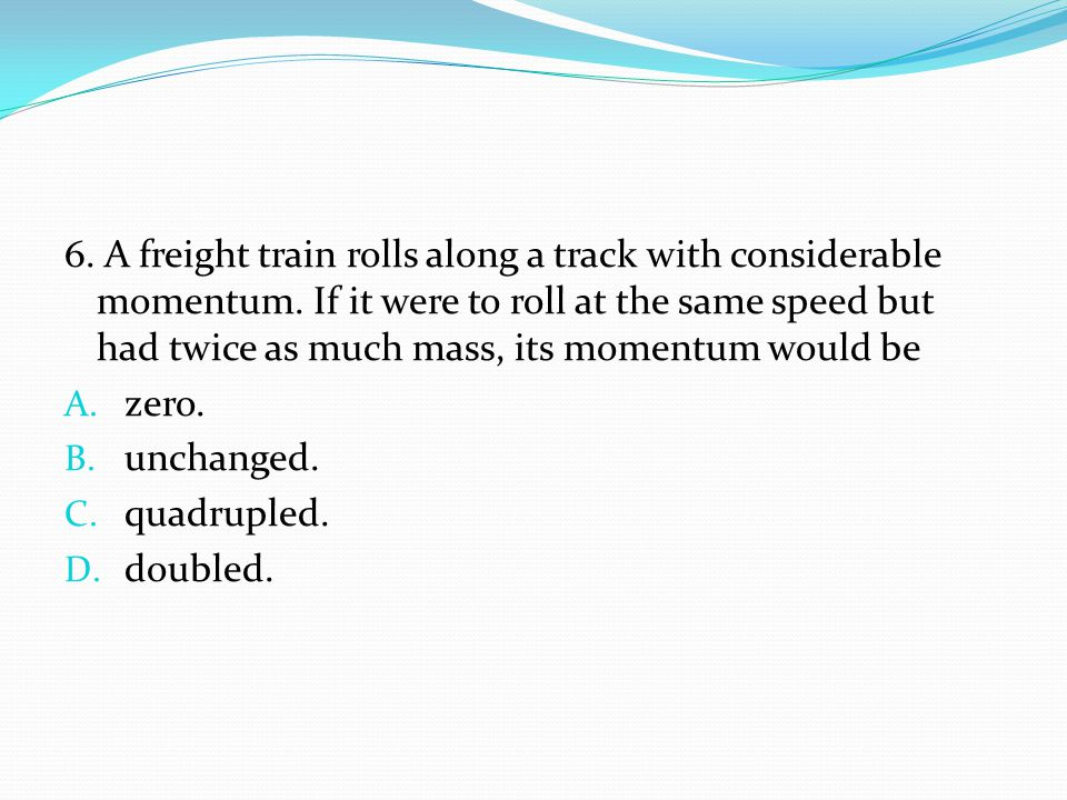 6. A freight train rolls along a track with considerable momentum. If it were to roll at the same speed but had twice as much mass, its momentum would