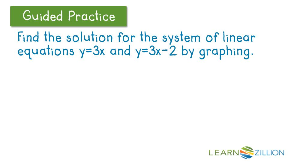 Let's Review Guided Practice Find the solution for the system of linear equations y=3x and y=3x-2 by graphing.