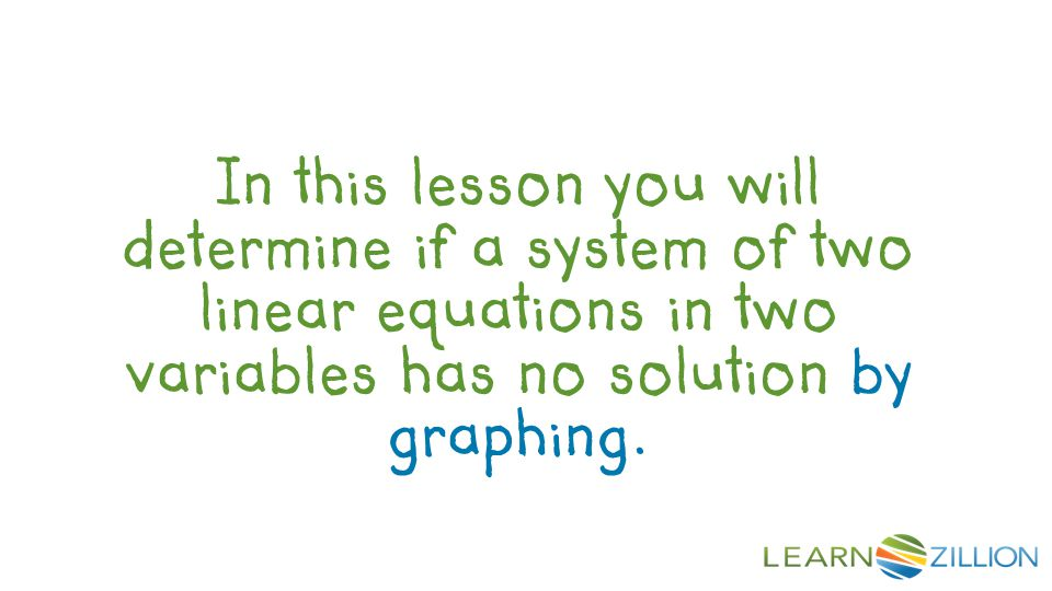 In this lesson you will determine if a system of two linear equations in two variables has no solution by graphing.