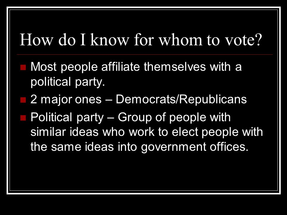 How do I know for whom to vote? Most people affiliate themselves with a political party. 2 major ones – Democrats/Republicans Political party – Group