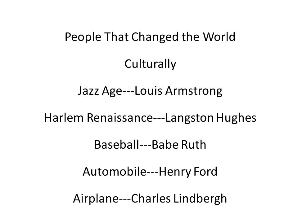People That Changed the World Culturally Jazz Age---Louis Armstrong Harlem Renaissance---Langston Hughes Baseball---Babe Ruth Automobile---Henry Ford