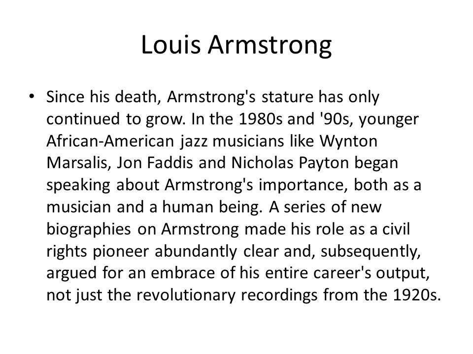 Louis Armstrong Since his death, Armstrong's stature has only continued to grow. In the 1980s and '90s, younger African-American jazz musicians like W