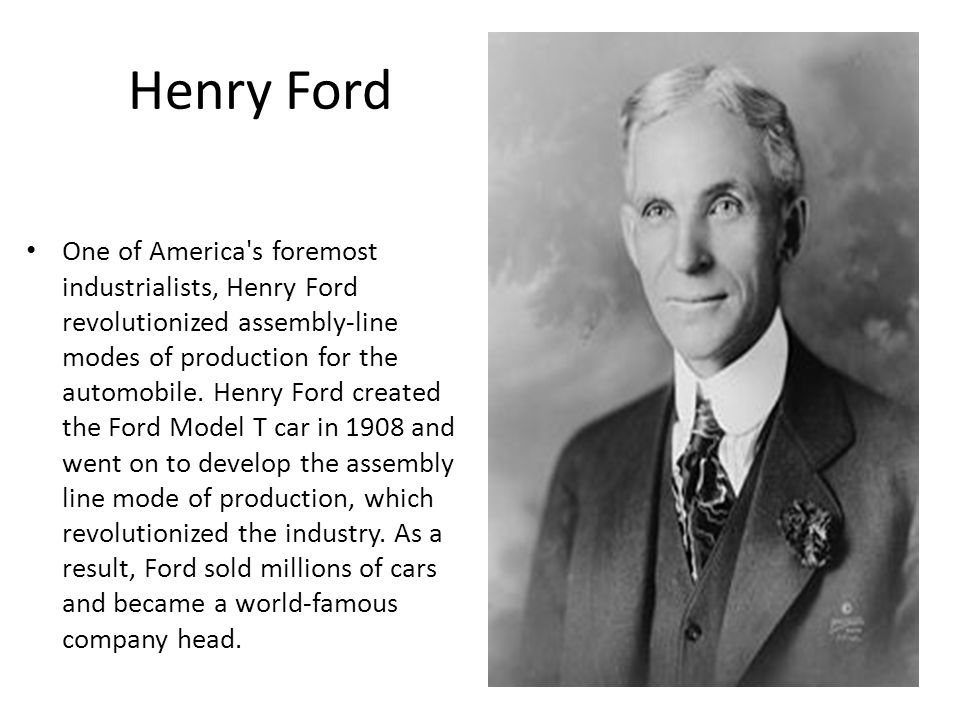 Henry Ford One of America's foremost industrialists, Henry Ford revolutionized assembly-line modes of production for the automobile. Henry Ford create