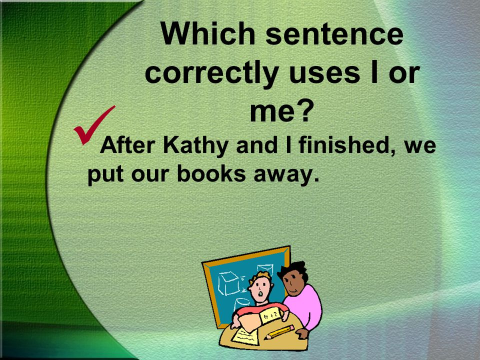 Which sentence correctly uses I or me. After Kathy and I finished, we put our books away.