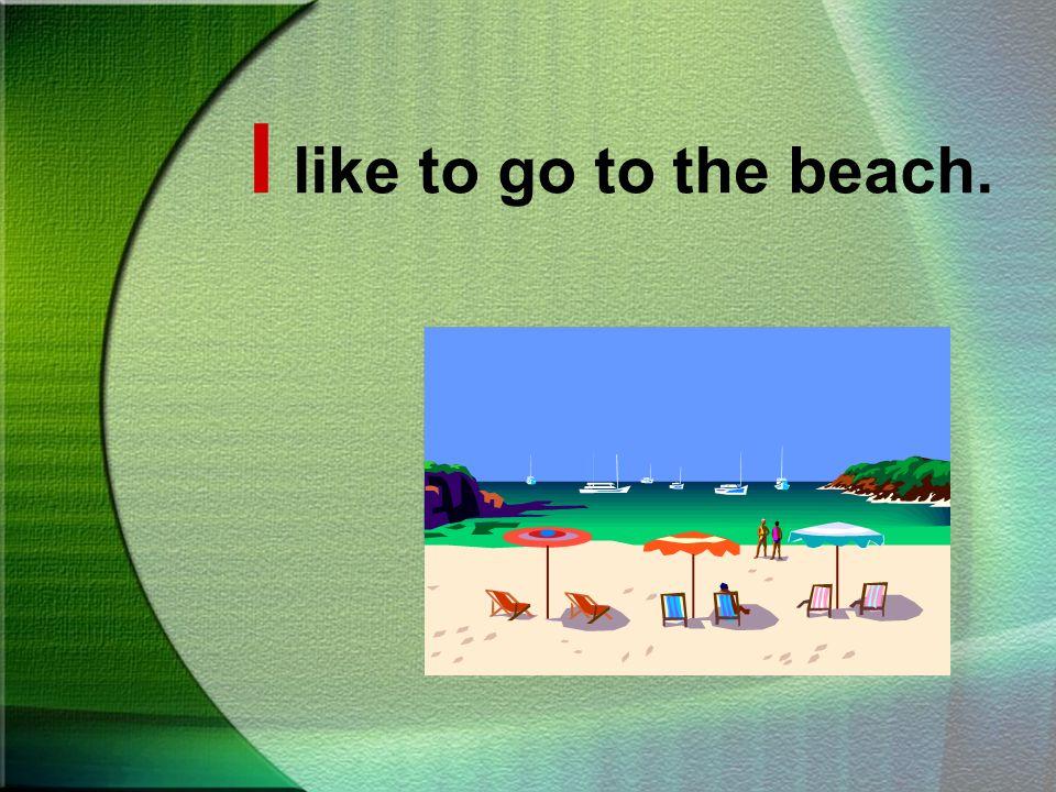 I like to go to the beach.