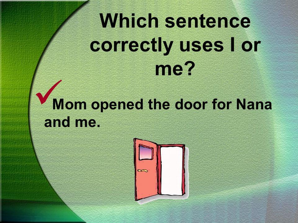 Which sentence correctly uses I or me? Mom opened the door for Nana and I. Mom opened the door for Nana and me.