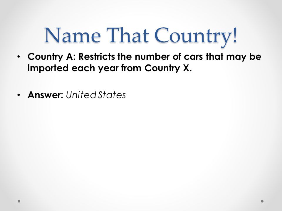 Name That Country! Country A: Restricts the number of cars that may be imported each year from Country X. Answer: United States