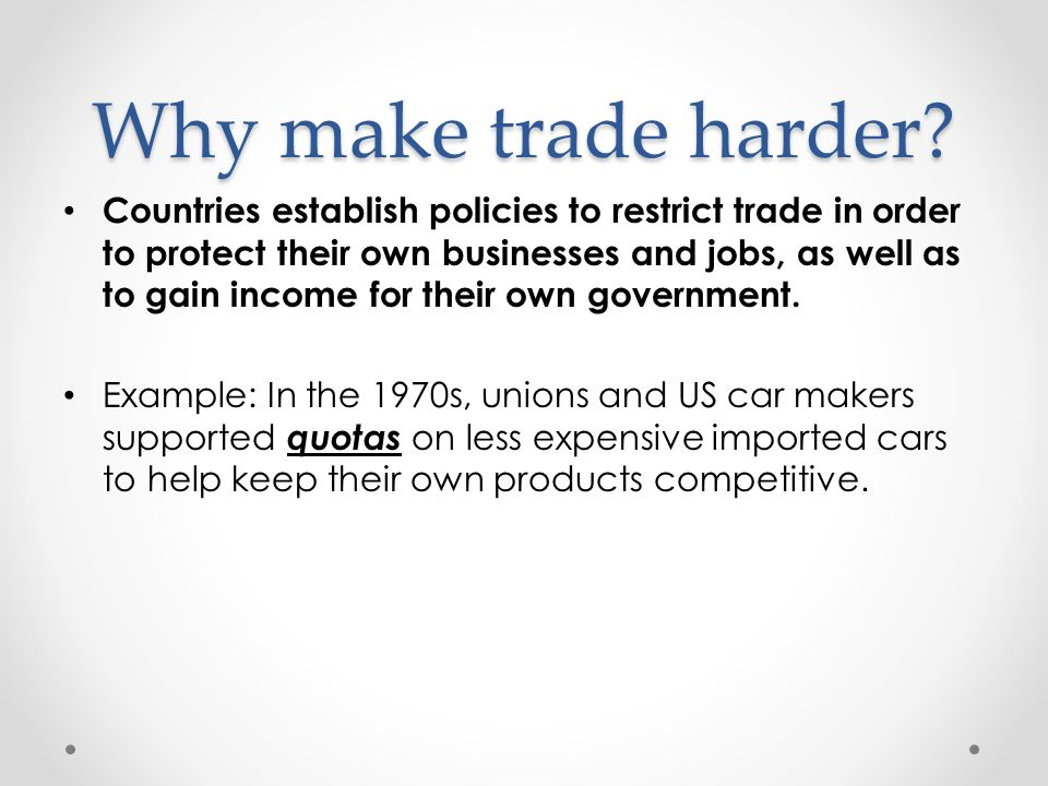 Why make trade harder? Countries establish policies to restrict trade in order to protect their own businesses and jobs, as well as to gain income for