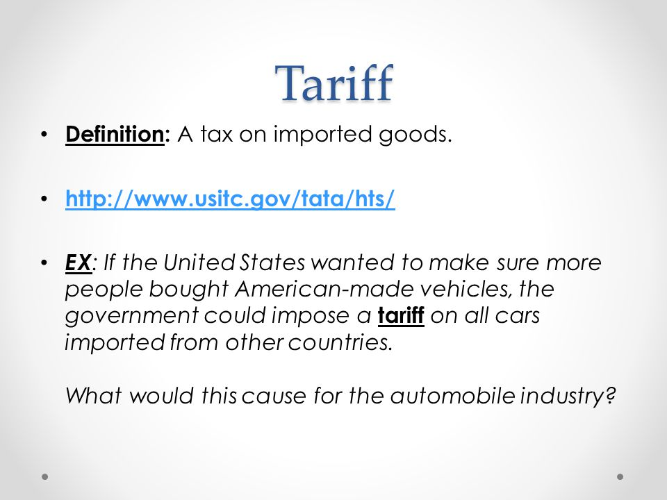 Tariff Definition: A tax on imported goods. http://www.usitc.gov/tata/hts/ EX : If the United States wanted to make sure more people bought American-m