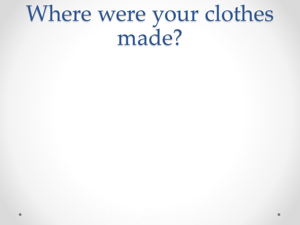 Where were your clothes made?