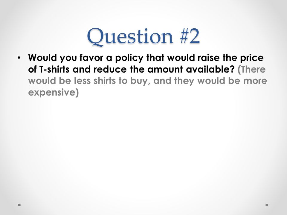 Question #2 Would you favor a policy that would raise the price of T-shirts and reduce the amount available? (There would be less shirts to buy, and t