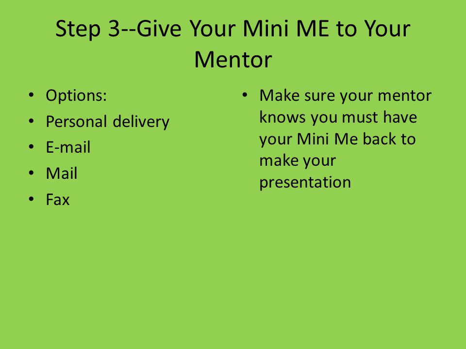 Step 3--Give Your Mini ME to Your Mentor Options: Personal delivery E-mail Mail Fax Make sure your mentor knows you must have your Mini Me back to make your presentation