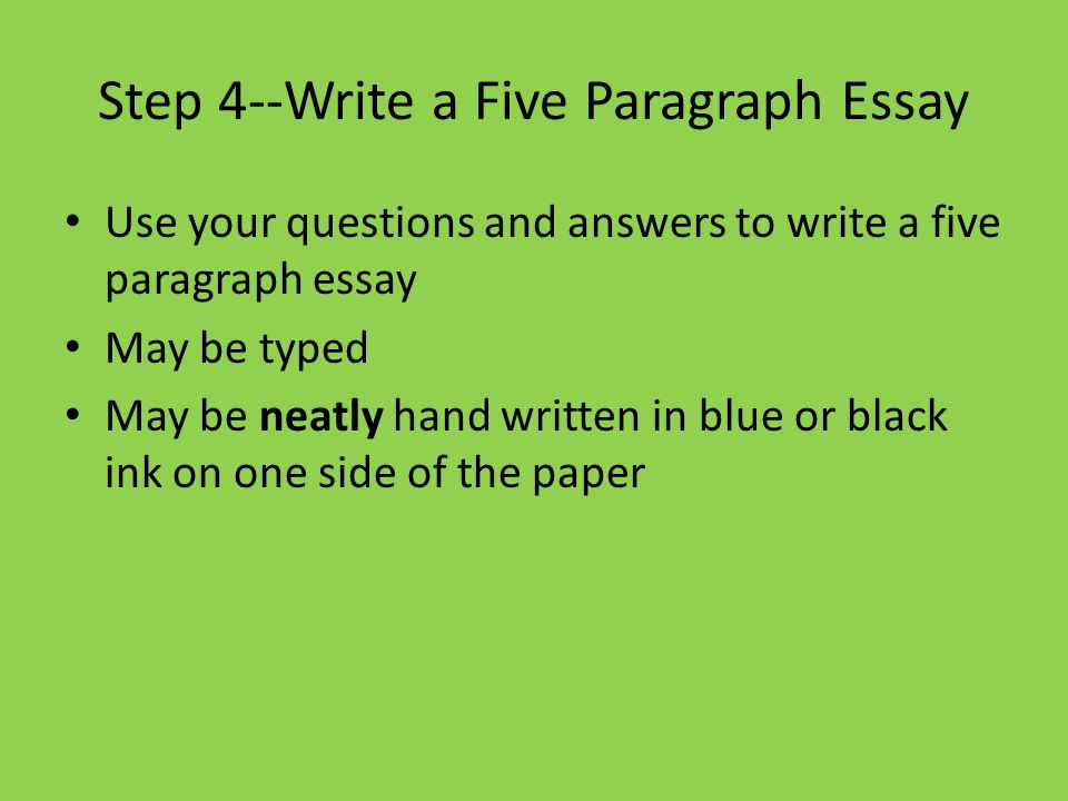 Step 4--Write a Five Paragraph Essay Use your questions and answers to write a five paragraph essay May be typed May be neatly hand written in blue or black ink on one side of the paper