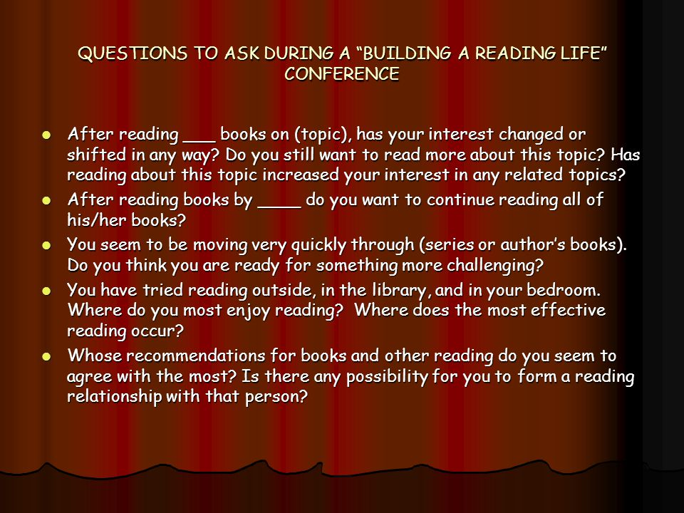 "QUESTIONS TO ASK DURING A ""BUILDING A READING LIFE"" CONFERENCE After reading ___ books on (topic), has your interest changed or shifted in any way? Do"