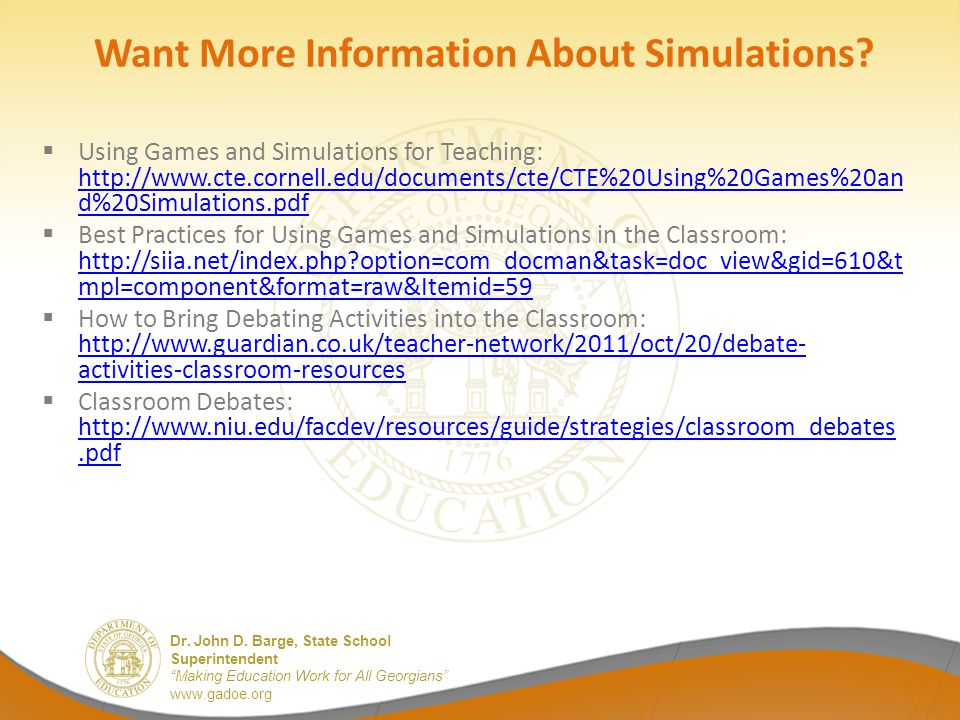 """Dr. John D. Barge, State School Superintendent """"Making Education Work for All Georgians"""" www.gadoe.org Want More Information About Simulations?  Usin"""