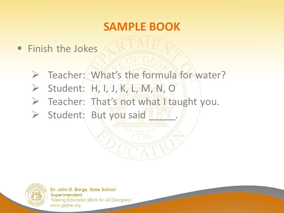 "Dr. John D. Barge, State School Superintendent ""Making Education Work for All Georgians"" www.gadoe.org SAMPLE BOOK  Finish the Jokes  Teacher: What'"