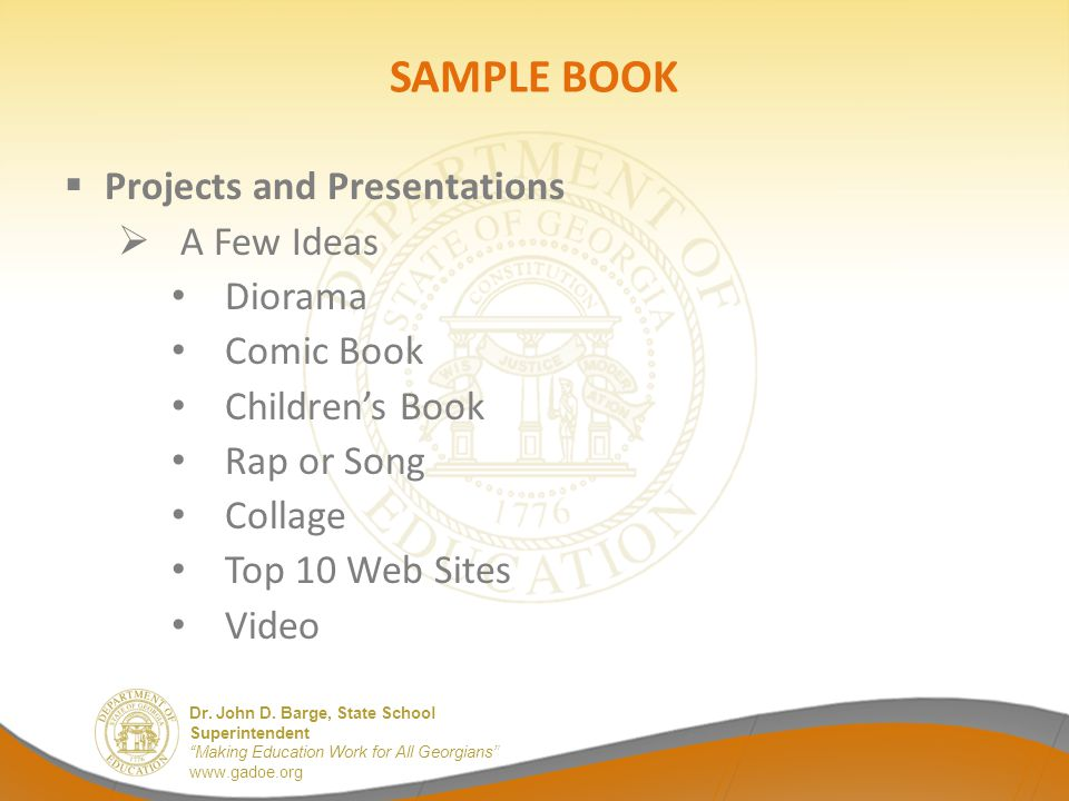 """Dr. John D. Barge, State School Superintendent """"Making Education Work for All Georgians"""" www.gadoe.org SAMPLE BOOK  Projects and Presentations  A Fe"""