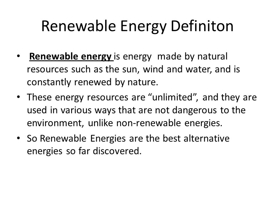 Renewable Energy Definiton Renewable energy is energy made by natural resources such as the sun, wind and water, and is constantly renewed by nature.