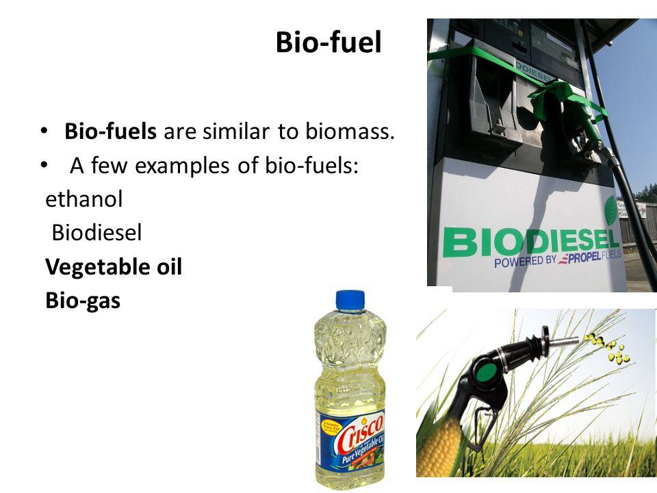 Bio-fuel Bio-fuels are similar to biomass. A few examples of bio-fuels: ethanol Biodiesel Vegetable oil Bio-gas