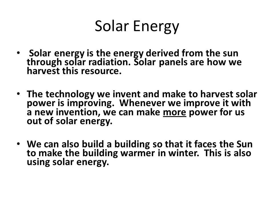 Solar Energy Solar energy is the energy derived from the sun through solar radiation. Solar panels are how we harvest this resource. The technology we