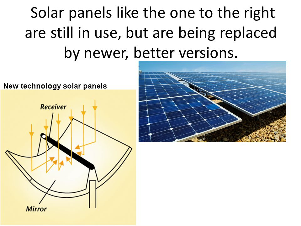 Solar panels like the one to the right are still in use, but are being replaced by newer, better versions. New technology solar panels