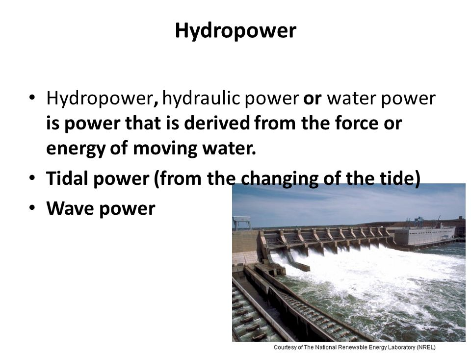 Hydropower Hydropower, hydraulic power or water power is power that is derived from the force or energy of moving water. Tidal power (from the changin