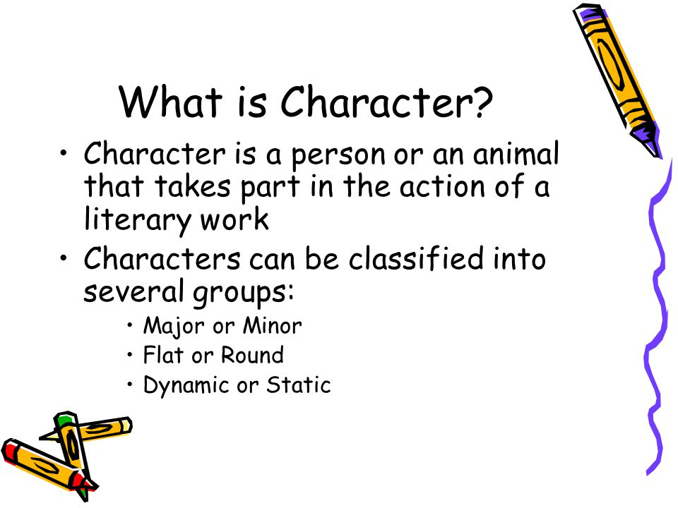 What is Character? Character is a person or an animal that takes part in the action of a literary work Characters can be classified into several group