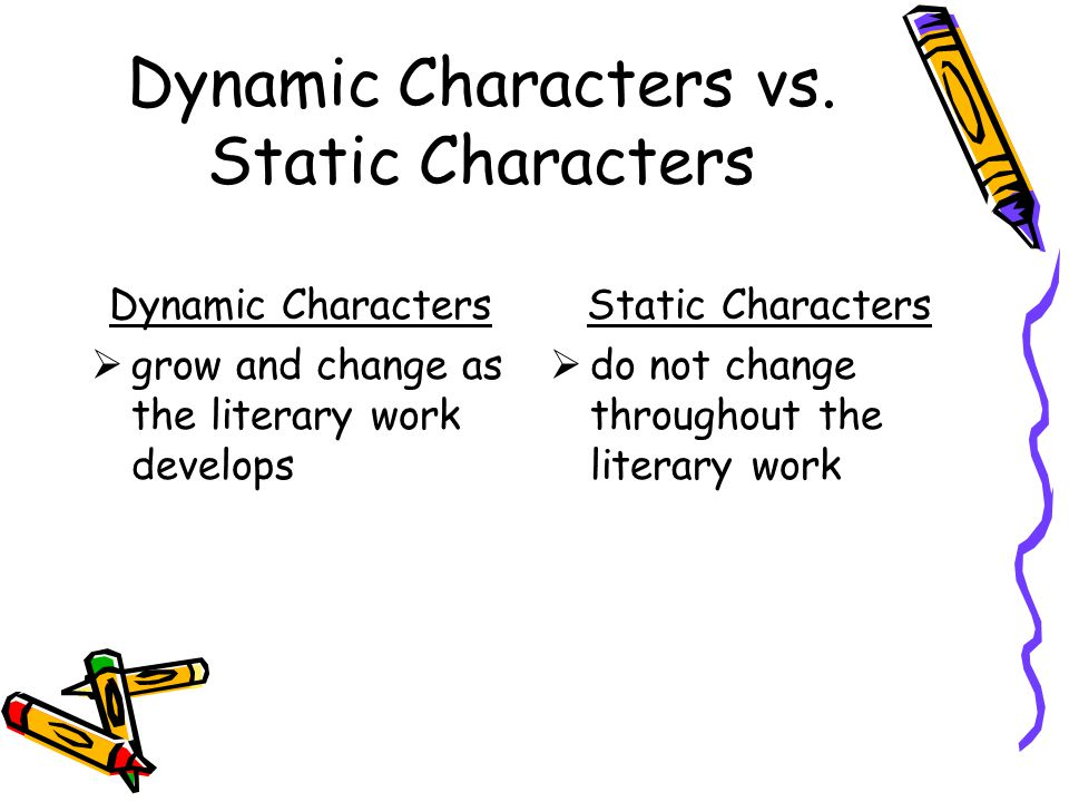 Dynamic Characters vs. Static Characters Dynamic Characters  grow and change as the literary work develops Static Characters  do not change througho