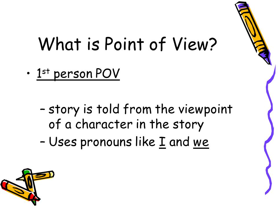 What is Point of View? 1 st person POV –story is told from the viewpoint of a character in the story –Uses pronouns like I and we