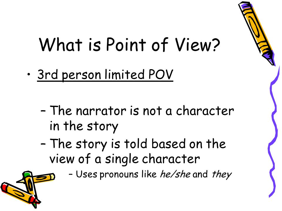 What is Point of View? 3rd person limited POV –The narrator is not a character in the story –The story is told based on the view of a single character