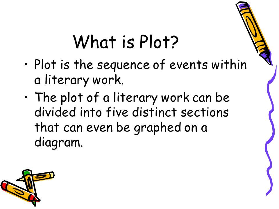 What is Plot? Plot is the sequence of events within a literary work. The plot of a literary work can be divided into five distinct sections that can e