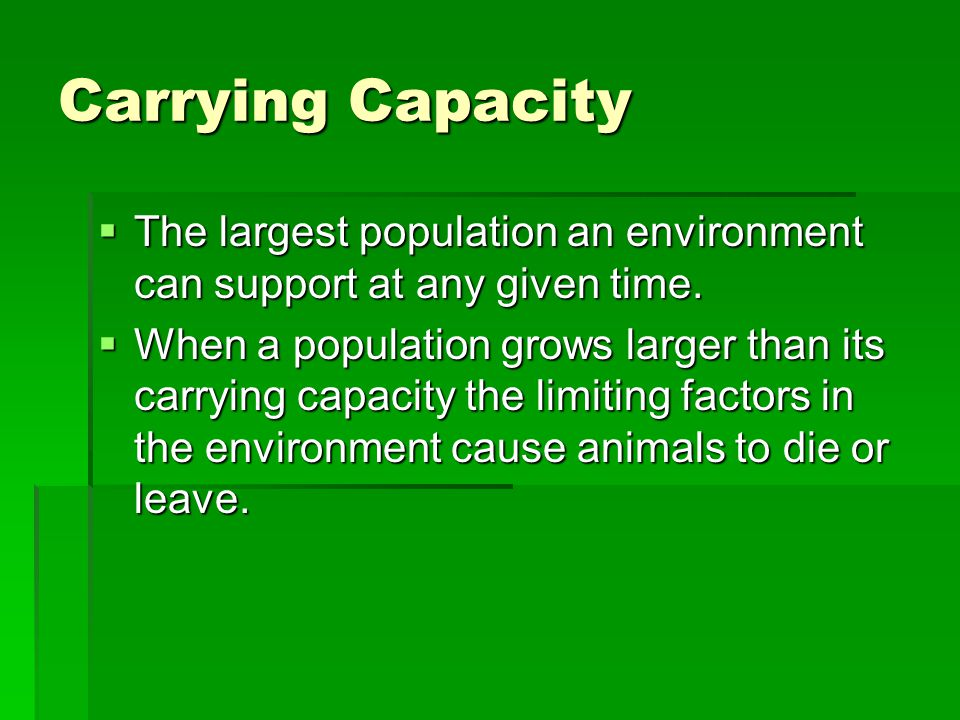 Carrying Capacity  The largest population an environment can support at any given time.
