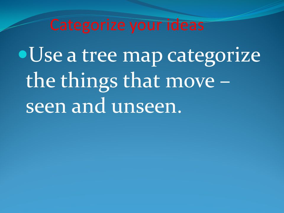Categorize your ideas Use a tree map categorize the things that move – seen and unseen.