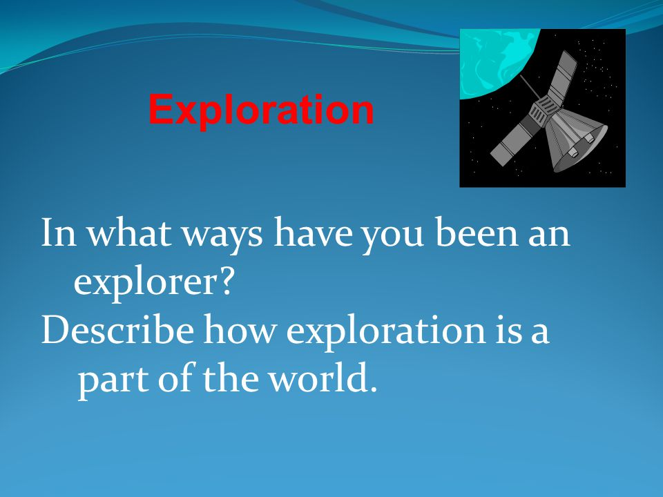 Exploration In what ways have you been an explorer.