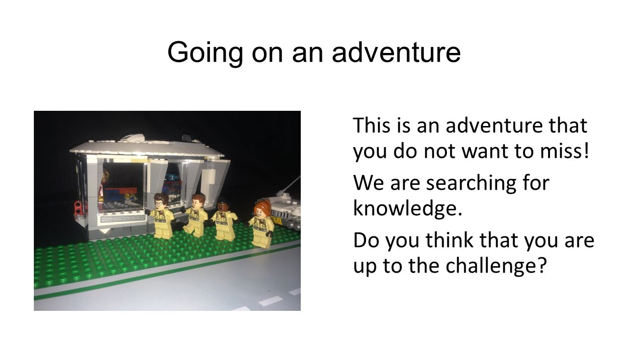 Going on an adventure This is an adventure that you do not want to miss! We are searching for knowledge. Do you think that you are up to the challenge