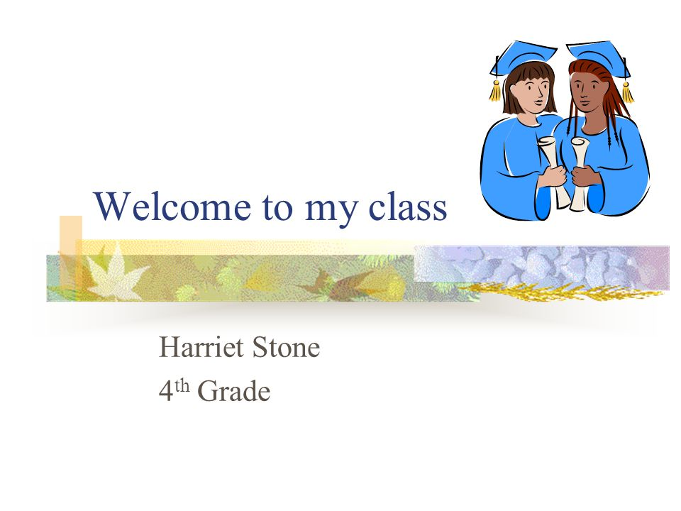 Welcome to my class Harriet Stone 4 th Grade