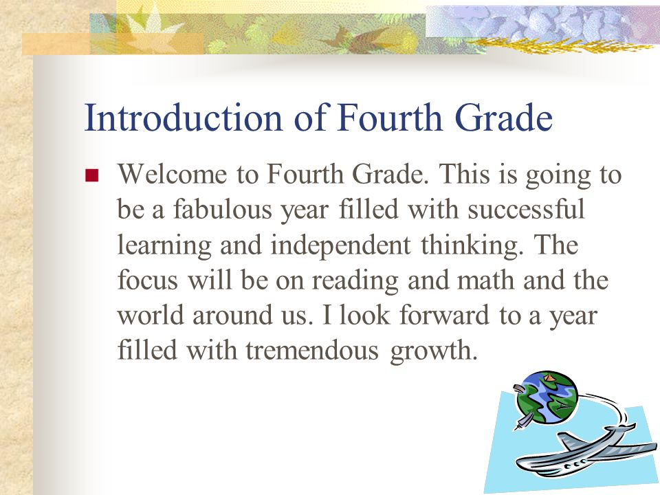 Introduction of Fourth Grade Welcome to Fourth Grade.