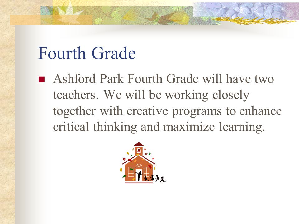 Fourth Grade Ashford Park Fourth Grade will have two teachers. We will be working closely together with creative programs to enhance critical thinking