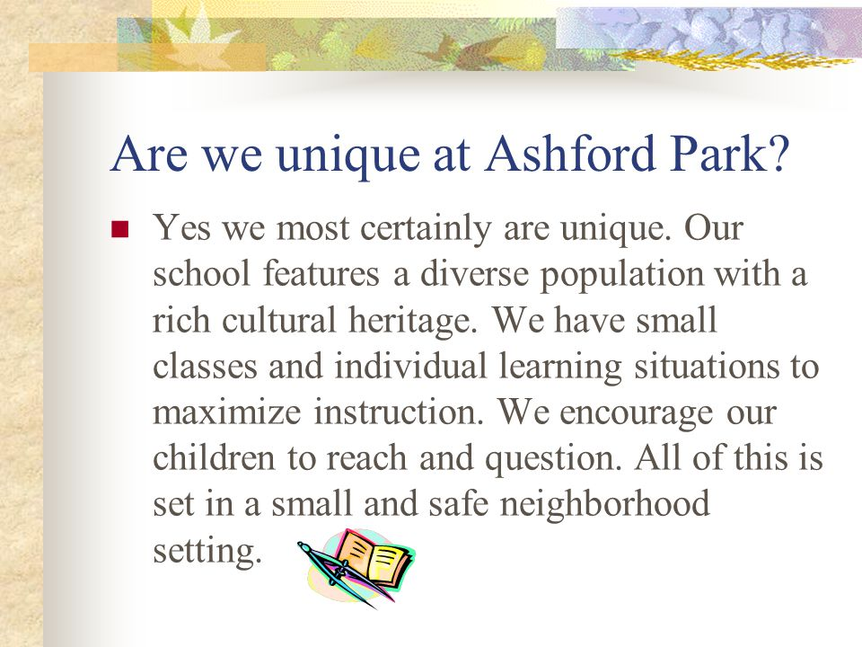 Are we unique at Ashford Park? Yes we most certainly are unique. Our school features a diverse population with a rich cultural heritage. We have small
