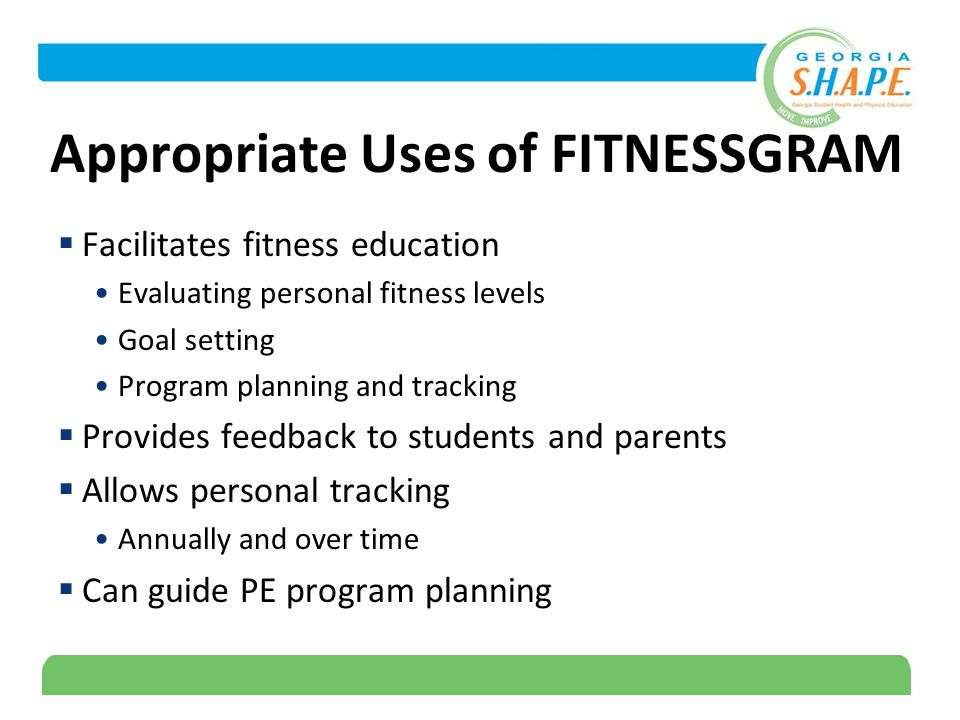 16 Appropriate Uses of FITNESSGRAM  Facilitates fitness education Evaluating personal fitness levels Goal setting Program planning and tracking  Provides feedback to students and parents  Allows personal tracking Annually and over time  Can guide PE program planning