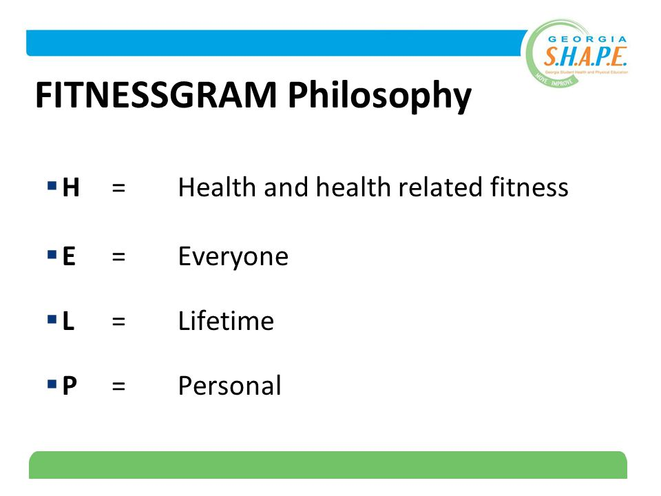 4 FITNESSGRAM Philosophy  H=Health and health related fitness  E=Everyone  L=Lifetime  P=Personal
