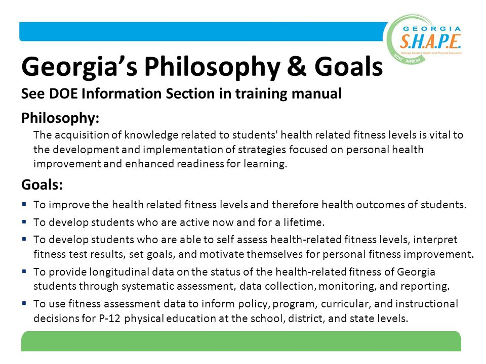 5 Georgia's Philosophy & Goals See DOE Information Section in training manual Philosophy: The acquisition of knowledge related to students health related fitness levels is vital to the development and implementation of strategies focused on personal health improvement and enhanced readiness for learning.