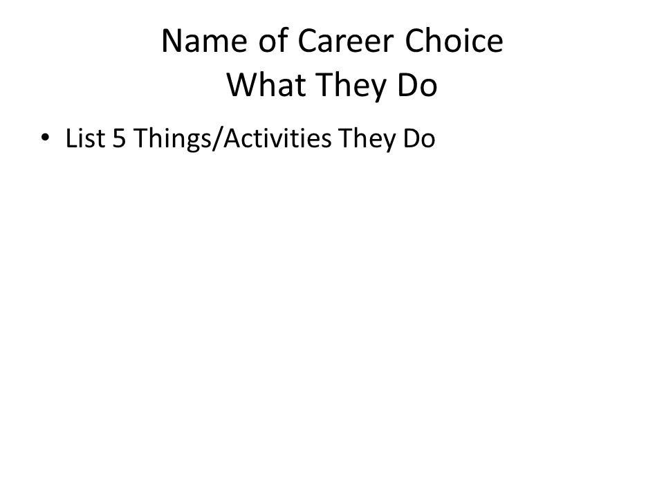 Name of Career Choice What They Do List 5 Things/Activities They Do